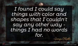 Georgia O'Keeffe quote : I found I could ...