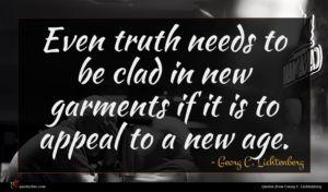 Georg C. Lichtenberg quote : Even truth needs to ...