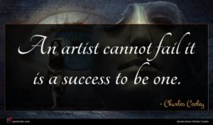 Charles Cooley quote : An artist cannot fail ...