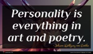 Johann Wolfgang von Goethe quote : Personality is everything in ...