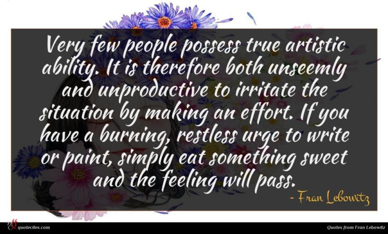Very few people possess true artistic ability. It is therefore both unseemly and unproductive to irritate the situation by making an effort. If you have a burning, restless urge to write or paint, simply eat something sweet and the feeling will pass.