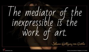 Johann Wolfgang von Goethe quote : The mediator of the ...