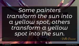 Pablo Picasso quote : Some painters transform the ...