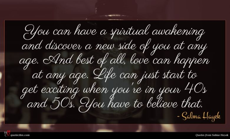 You can have a spiritual awakening and discover a new side of you at any age. And best of all, love can happen at any age. Life can just start to get exciting when you're in your 40s and 50s. You have to believe that.