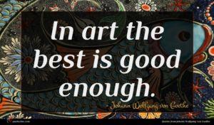 Johann Wolfgang von Goethe quote : In art the best ...