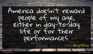 Meryl Streep quote : America doesn't reward people ...