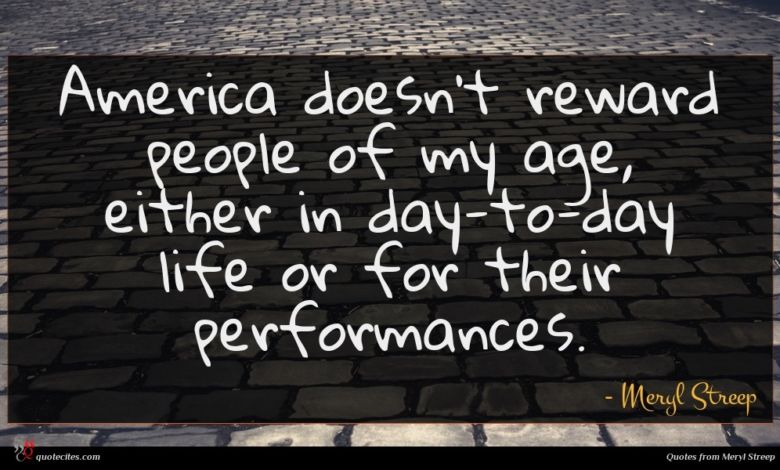 America doesn't reward people of my age, either in day-to-day life or for their performances.