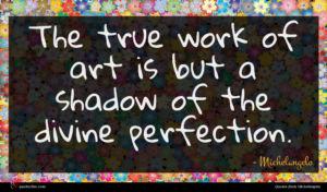 Michelangelo quote : The true work of ...
