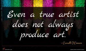 Carroll O'Connor quote : Even a true artist ...