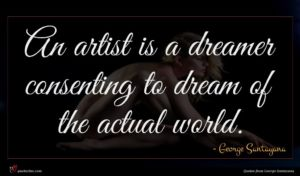 George Santayana quote : An artist is a ...