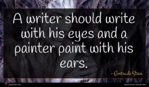 Gertrude Stein quote : A writer should write ...