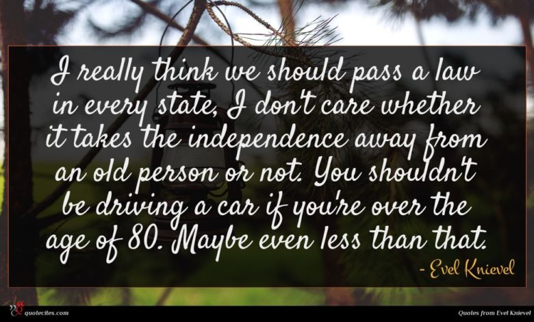 I really think we should pass a law in every state, I don't care whether it takes the independence away from an old person or not. You shouldn't be driving a car if you're over the age of 80. Maybe even less than that.