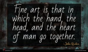 John Ruskin quote : Fine art is that ...