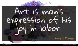 Henry A. Kissinger quote : Art is man's expression ...