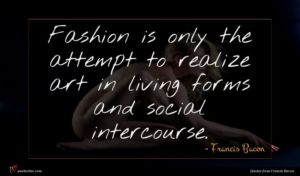 Francis Bacon quote : Fashion is only the ...