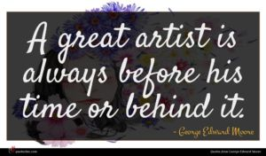 George Edward Moore quote : A great artist is ...