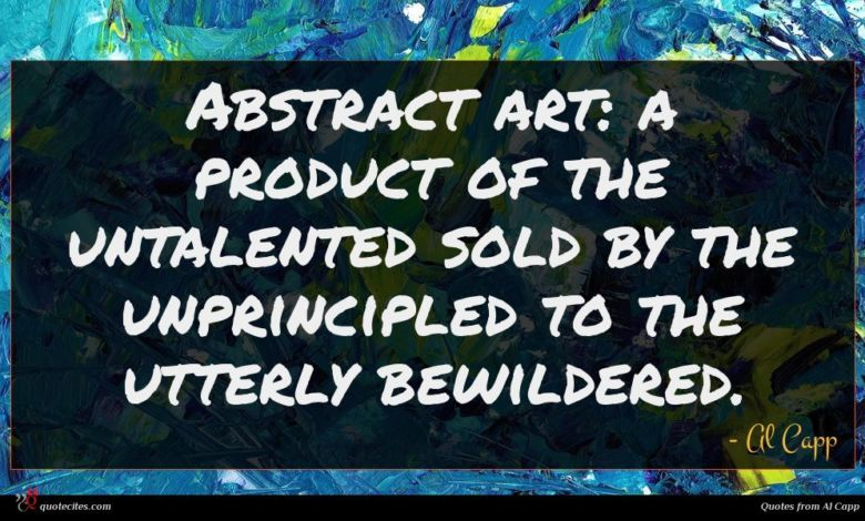 Abstract art: a product of the untalented sold by the unprincipled to the utterly bewildered.