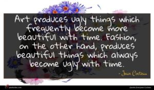 Jean Cocteau quote : Art produces ugly things ...