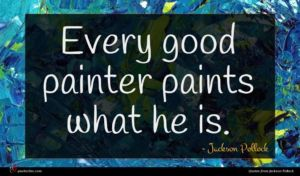 Jackson Pollock quote : Every good painter paints ...