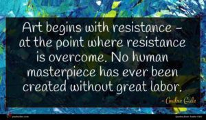 Andre Gide quote : Art begins with resistance ...