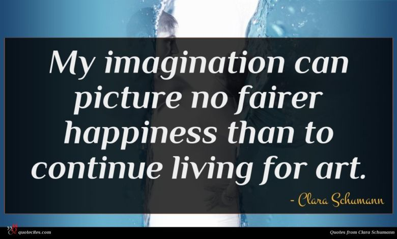 My imagination can picture no fairer happiness than to continue living for art.
