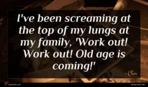Cher quote : I've been screaming at ...