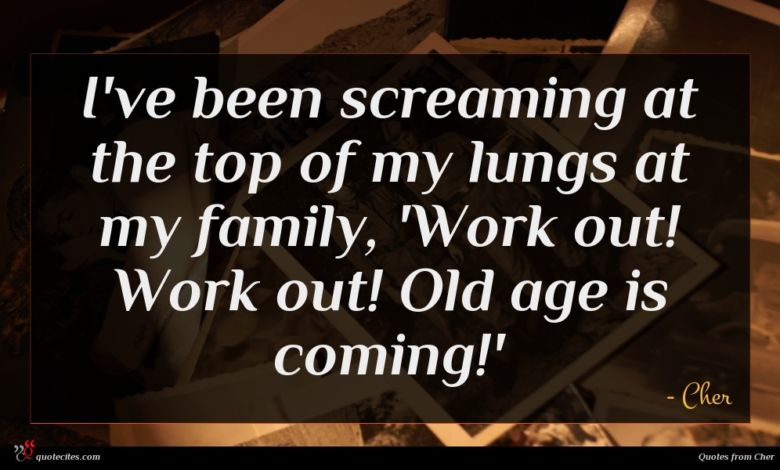 I've been screaming at the top of my lungs at my family, 'Work out! Work out! Old age is coming!'