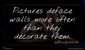 William Wordsworth quote : Pictures deface walls more ...