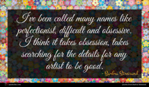 Barbra Streisand quote : I've been called many ...