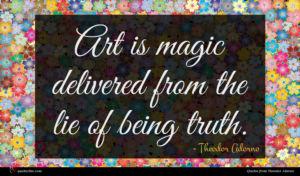 Theodor Adorno quote : Art is magic delivered ...