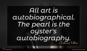 Federico Fellini quote : All art is autobiographical ...