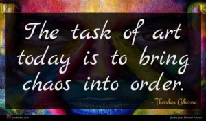 Theodor Adorno quote : The task of art ...
