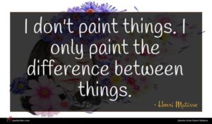 Henri Matisse quote : I don't paint things ...