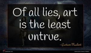 Gustave Flaubert quote : Of all lies art ...