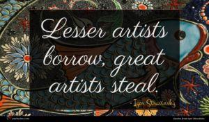 Igor Stravinsky quote : Lesser artists borrow great ...
