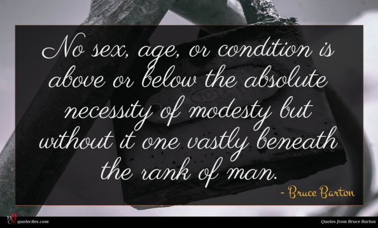 No sex, age, or condition is above or below the absolute necessity of modesty but without it one vastly beneath the rank of man.