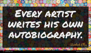 Havelock Ellis quote : Every artist writes his ...
