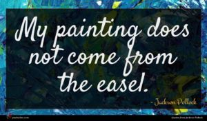 Jackson Pollock quote : My painting does not ...