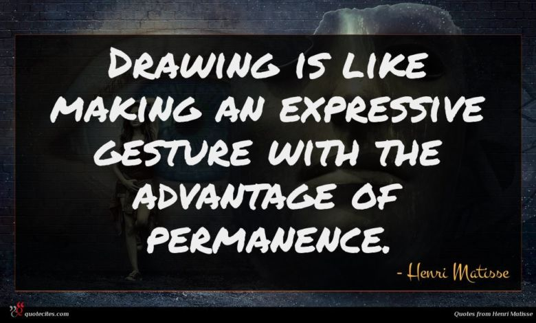 Drawing is like making an expressive gesture with the advantage of permanence.