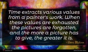 Henri Matisse quote : Time extracts various values ...
