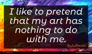 Roy Lichtenstein quote : I like to pretend ...