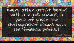Edward Steichen quote : Every other artist begins ...