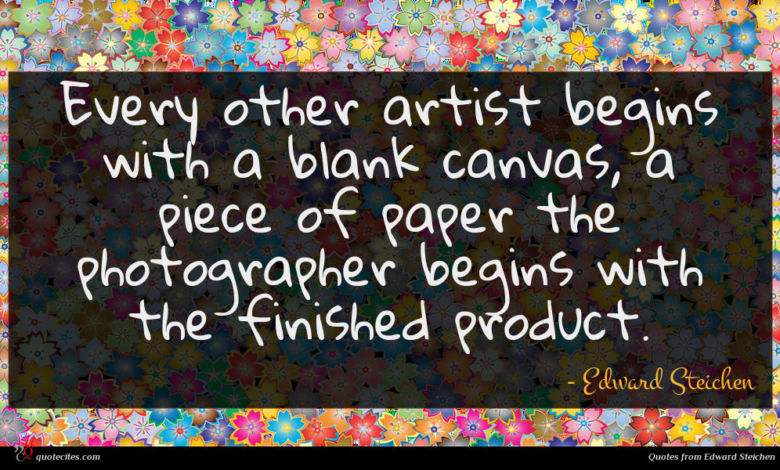 Every other artist begins with a blank canvas, a piece of paper the photographer begins with the finished product.