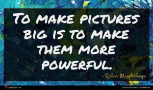 Robert Mapplethorpe quote : To make pictures big ...