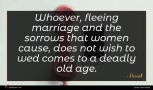 Hesiod quote : Whoever fleeing marriage and ...
