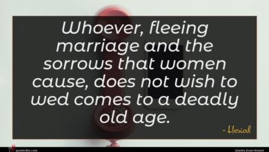 Photo of Hesiod quote : Whoever fleeing marriage and …