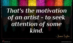 James Taylor quote : That's the motivation of ...