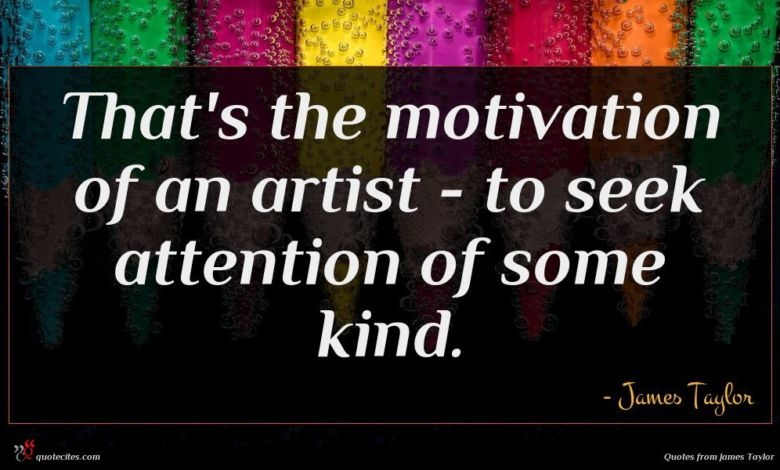 That's the motivation of an artist - to seek attention of some kind.