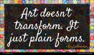 Roy Lichtenstein quote : Art doesn't transform It ...