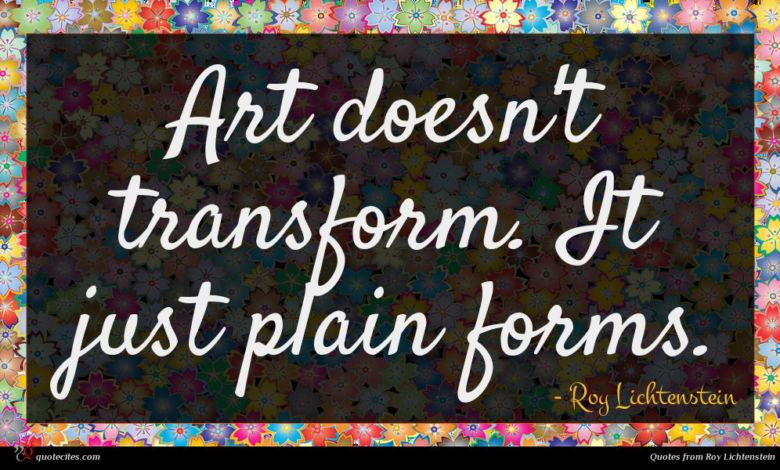 Art doesn't transform. It just plain forms.